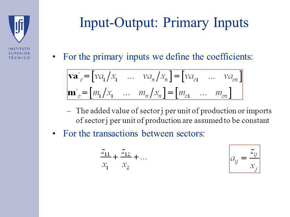 Input-Output: Primary Inputs For the primary inputs we define the coefficients: –The added value of sector j per unit of production or imports of sector j per unit of production are assumed to be constant For the transactions between sectors:
