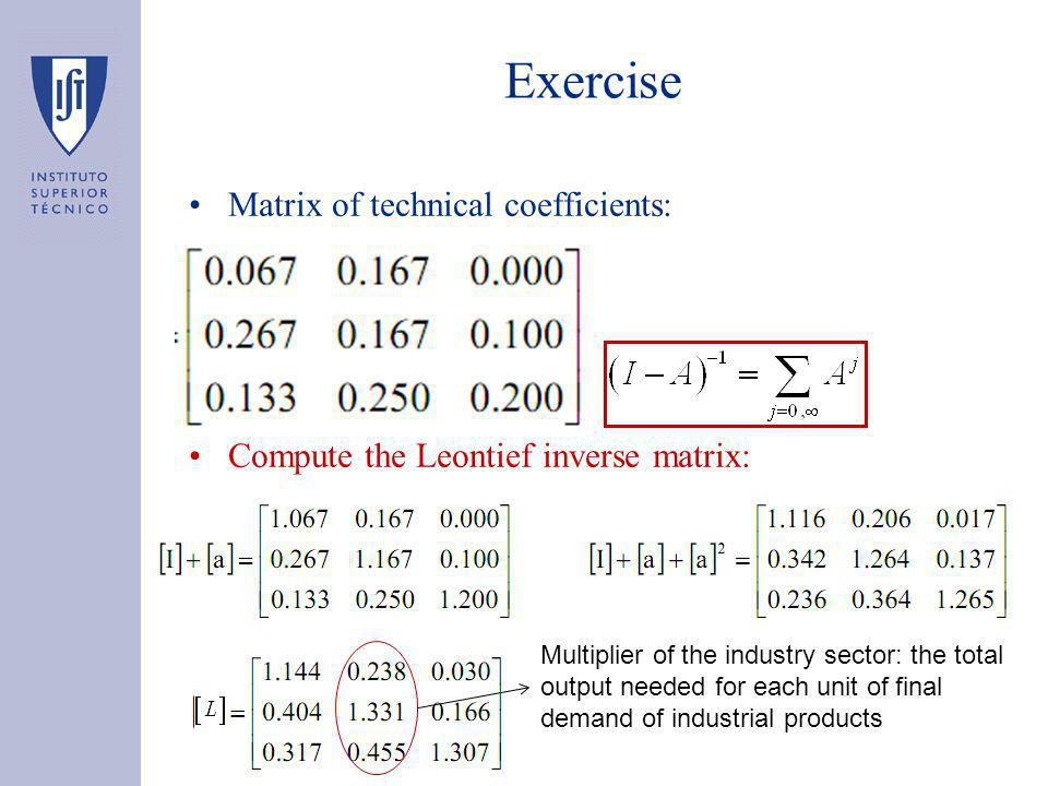 Exercise Matrix of technical coefficients: Compute the Leontief inverse matrix: Multiplier of the industry sector: the total output needed for each unit of final demand of industrial products