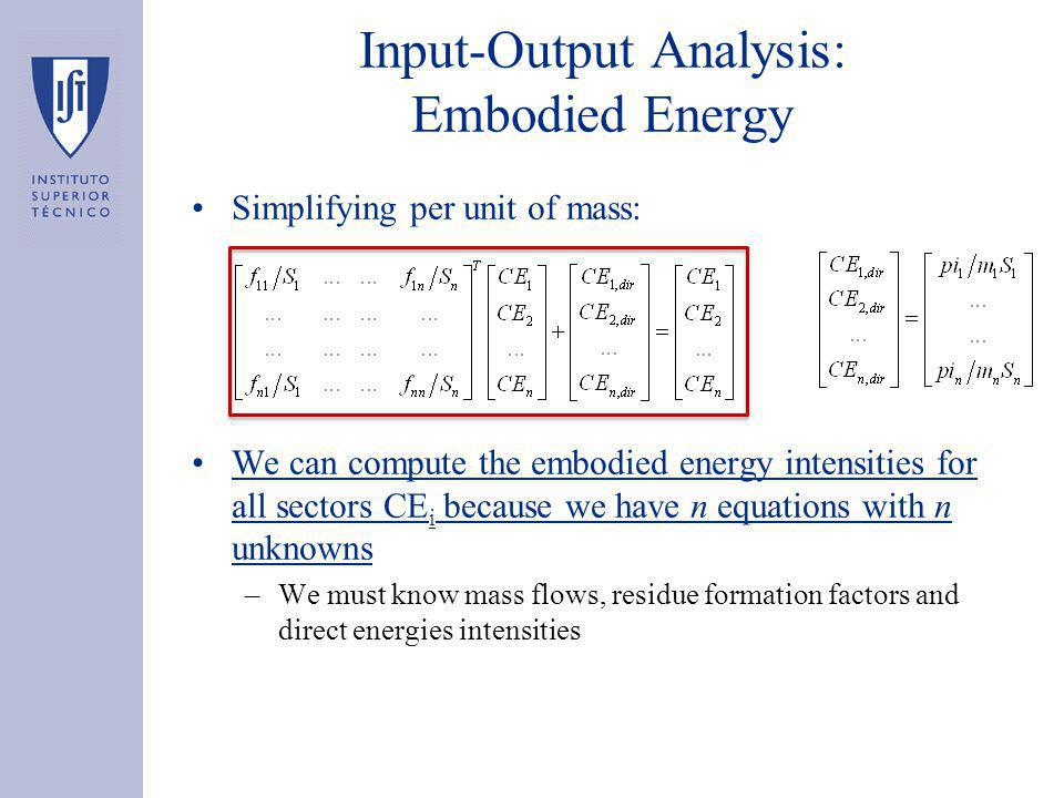 Input-Output Analysis: Embodied Energy Simplifying per unit of mass: We can compute the embodied energy intensities for all sectors CE i because we have n equations with n unknowns –We must know mass flows, residue formation factors and direct energies intensities
