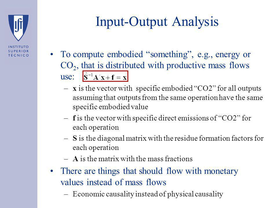 Input-Output Analysis To compute embodied something , e.g., energy or CO 2, that is distributed with productive mass flows use: –x is the vector with specific embodied CO2 for all outputs assuming that outputs from the same operation have the same specific embodied value –f is the vector with specific direct emissions of CO2 for each operation –S is the diagonal matrix with the residue formation factors for each operation –A is the matrix with the mass fractions There are things that should flow with monetary values instead of mass flows –Economic causality instead of physical causality –Nº equations: 7 –Nº unknonws: 7
