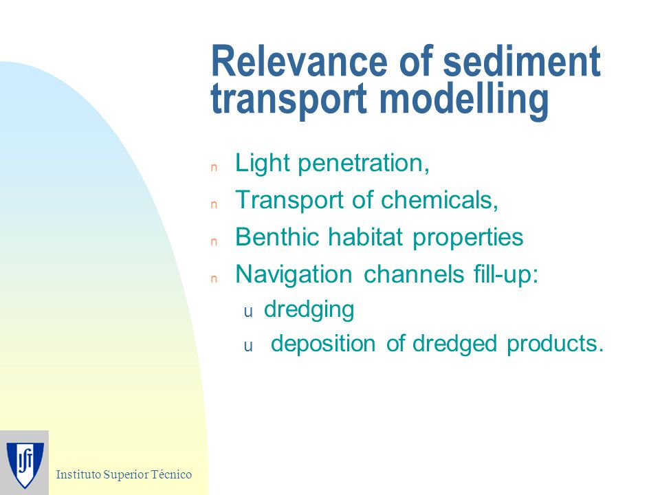 Instituto Superior Técnico Relevance of sediment transport modelling n Light penetration, n Transport of chemicals, n Benthic habitat properties n Nav