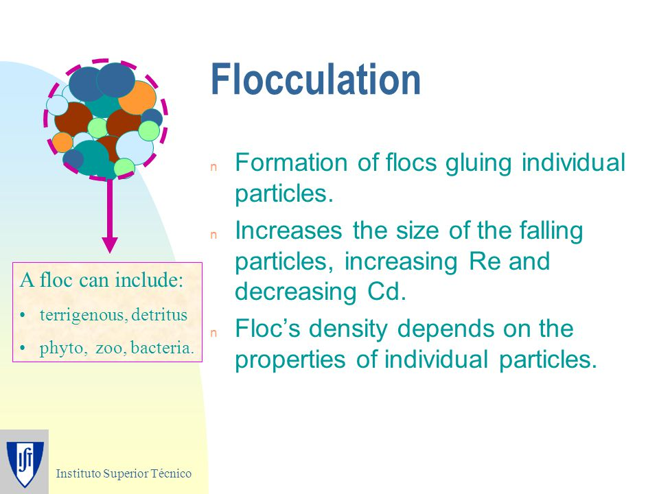Instituto Superior Técnico Flocculation n Formation of flocs gluing individual particles. n Increases the size of the falling particles, increasing Re