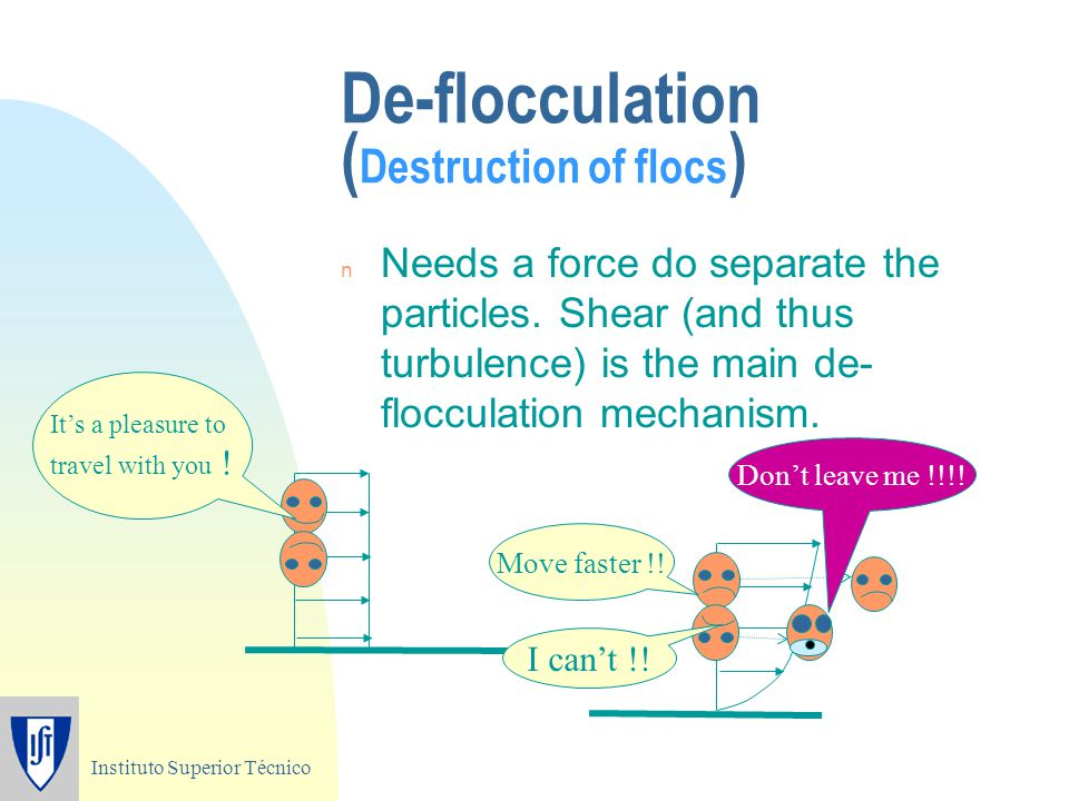 Instituto Superior Técnico De-flocculation ( Destruction of flocs ) n Needs a force do separate the particles. Shear (and thus turbulence) is the main