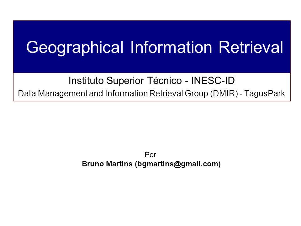 Geographical Information Retrieval Instituto Superior Técnico - INESC-ID Data Management and Information Retrieval Group (DMIR) - TagusPark Por Bruno Martins (bgmartins@gmail.com)