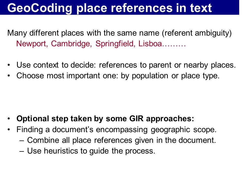 GeoCoding place references in text Many different places with the same name (referent ambiguity) Newport, Cambridge, Springfield, Lisboa……… Use contex