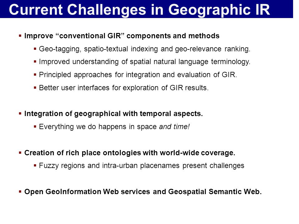"Current Challenges in Geographic IR  Improve ""conventional GIR"" components and methods  Geo-tagging, spatio-textual indexing and geo-relevance ranki"