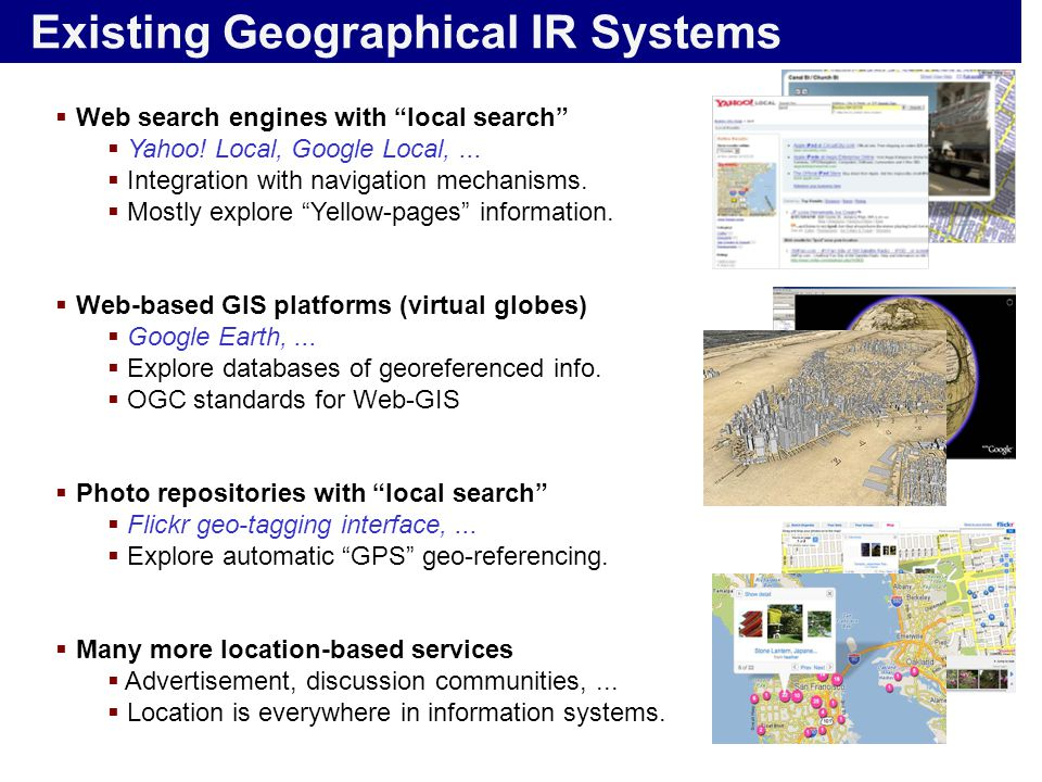 "Existing Geographical IR Systems  Web search engines with ""local search""  Yahoo! Local, Google Local,...  Integration with navigation mechanisms. "