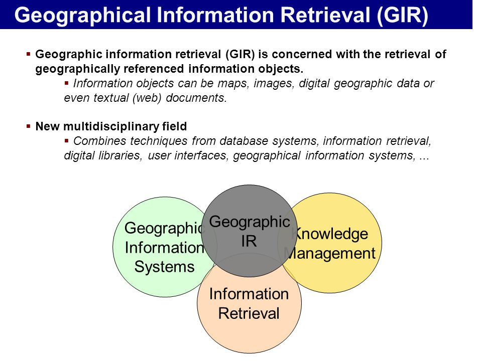 Geographical Information Retrieval (GIR)  Geographic information retrieval (GIR) is concerned with the retrieval of geographically referenced informa