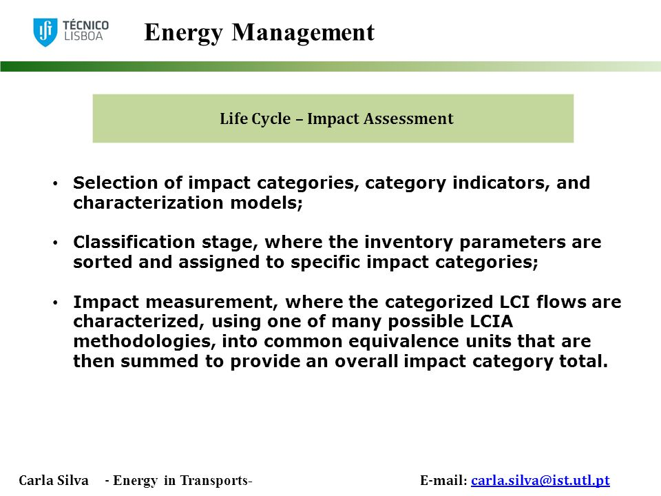 Carla Silva - Energy in Transports- E-mail: carla.silva@ist.utl.ptcarla.silva@ist.utl.pt Energy Management Life Cycle – Impact Assessment Selection of impact categories, category indicators, and characterization models; Classification stage, where the inventory parameters are sorted and assigned to specific impact categories; Impact measurement, where the categorized LCI flows are characterized, using one of many possible LCIA methodologies, into common equivalence units that are then summed to provide an overall impact category total.