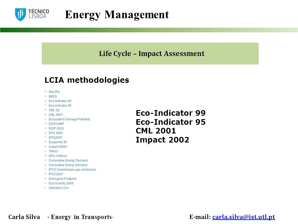 Carla Silva - Energy in Transports- E-mail: carla.silva@ist.utl.ptcarla.silva@ist.utl.pt Energy Management Life Cycle – Impact Assessment LCIA methodologies Eco-Indicator 99 Eco-Indicator 95 CML 2001 Impact 2002