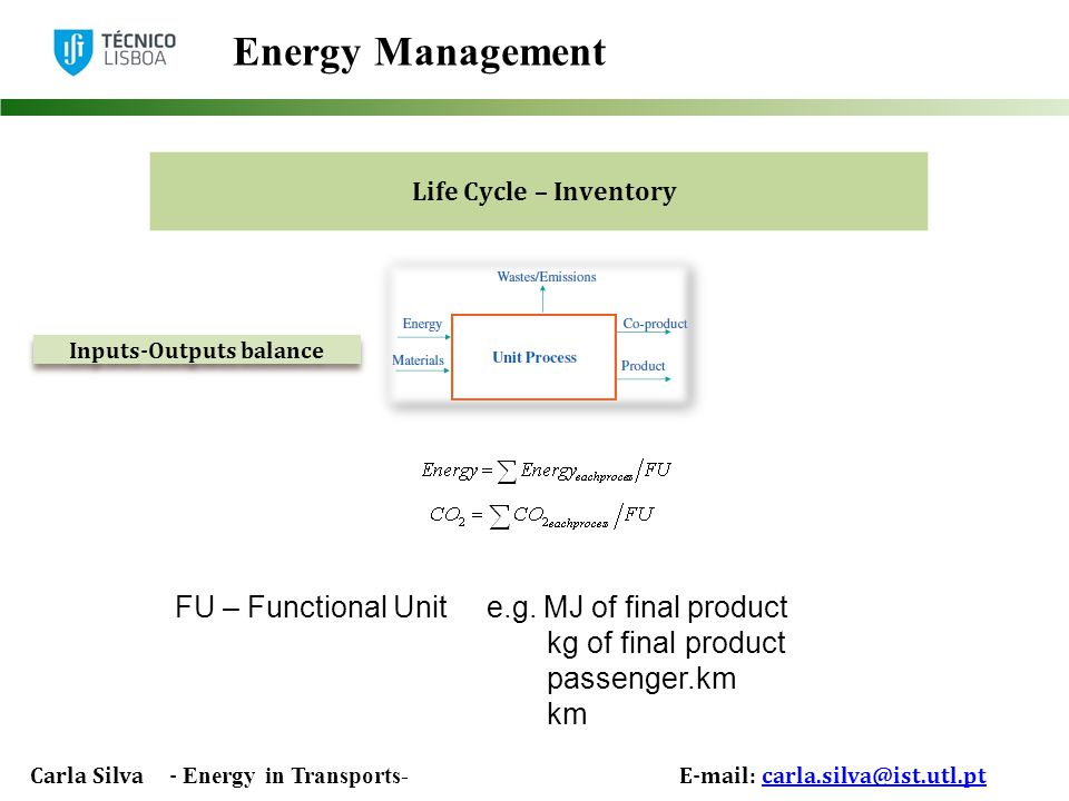 Carla Silva - Energy in Transports- E-mail: carla.silva@ist.utl.ptcarla.silva@ist.utl.pt Energy Management Inputs-Outputs balance Life Cycle – Inventory FU – Functional Unit e.g.