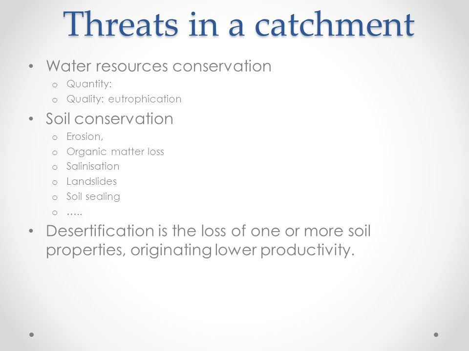 Threats in a catchment Water resources conservation o Quantity: o Quality: eutrophication Soil conservation o Erosion, o Organic matter loss o Salinisation o Landslides o Soil sealing o …..