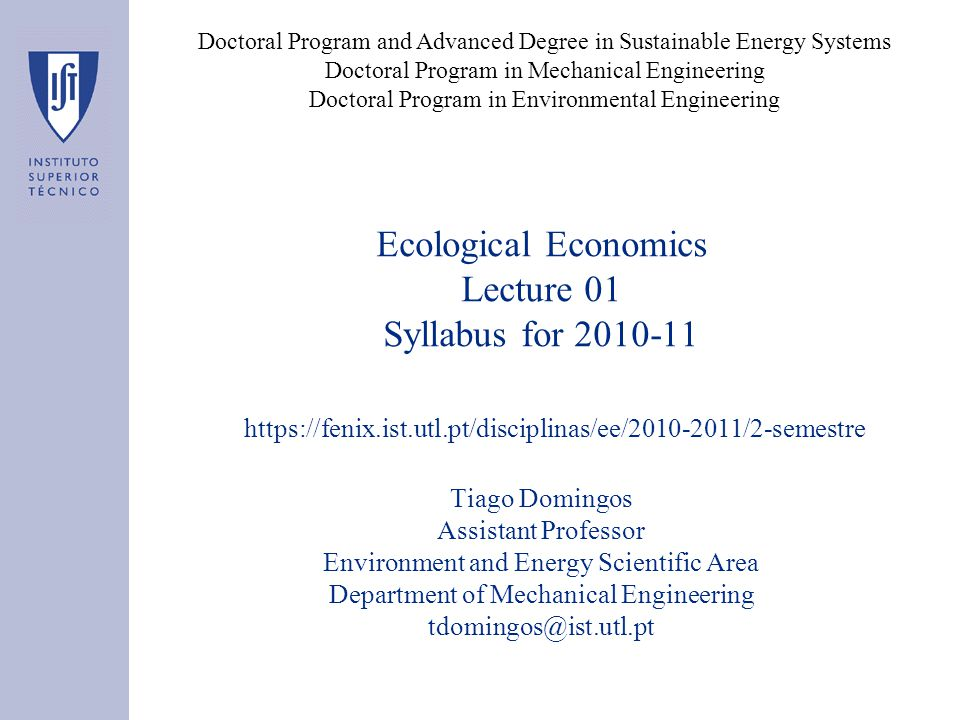 Ecological Economics Lecture 01 Syllabus for 2010-11 Tiago Domingos Assistant Professor Environment and Energy Scientific Area Department of Mechanical Engineering tdomingos@ist.utl.pt Doctoral Program and Advanced Degree in Sustainable Energy Systems Doctoral Program in Mechanical Engineering Doctoral Program in Environmental Engineering https://fenix.ist.utl.pt/disciplinas/ee/2010-2011/2-semestre