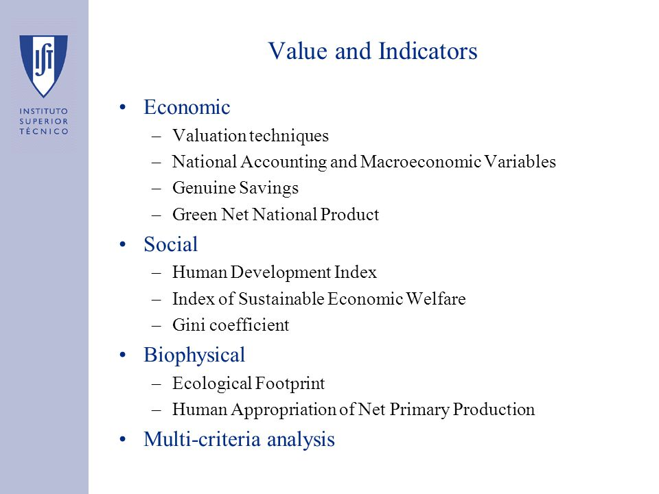 Value and Indicators Economic –Valuation techniques –National Accounting and Macroeconomic Variables –Genuine Savings –Green Net National Product Social –Human Development Index –Index of Sustainable Economic Welfare –Gini coefficient Biophysical –Ecological Footprint –Human Appropriation of Net Primary Production Multi-criteria analysis