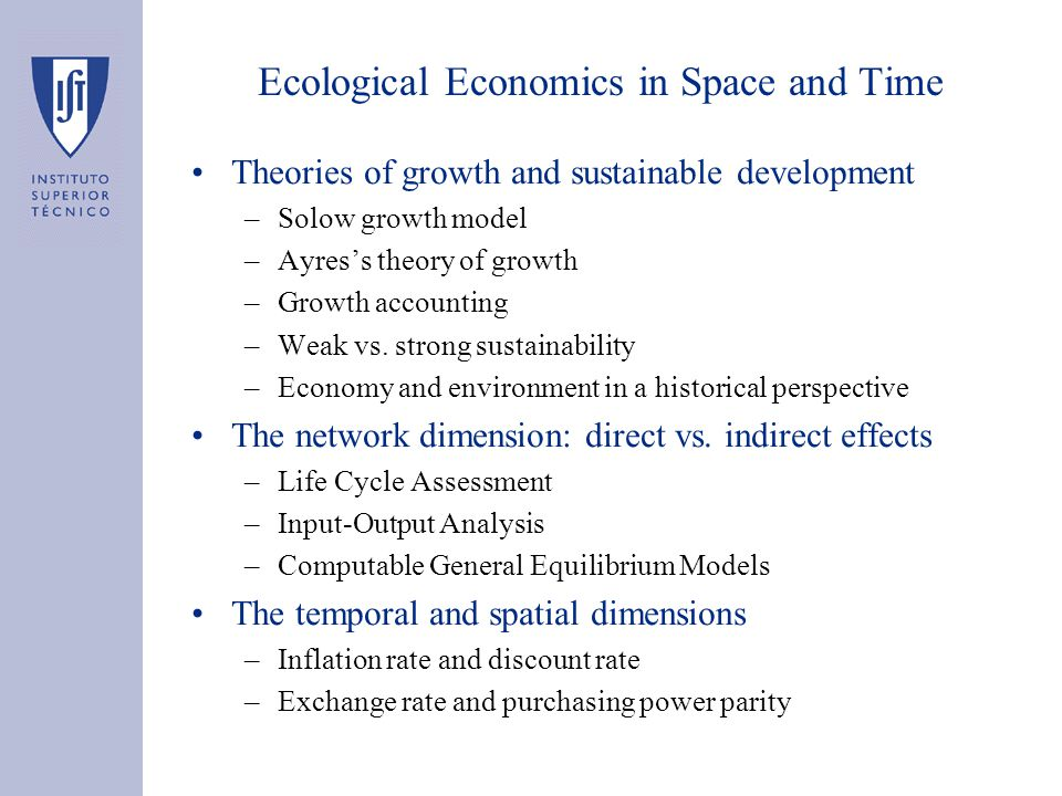 Ecological Economics in Space and Time Theories of growth and sustainable development –Solow growth model –Ayres's theory of growth –Growth accounting –Weak vs.