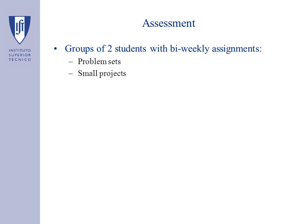 Assessment Groups of 2 students with bi-weekly assignments: –Problem sets –Small projects
