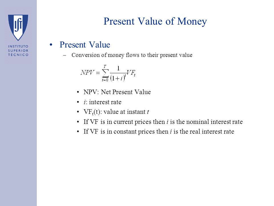 Present Value of Money Present Value –Conversion of money flows to their present value NPV: Net Present Value i: interest rate VF t (t): value at instant t If VF is in current prices then i is the nominal interest rate If VF is in constant prices then i is the real interest rate