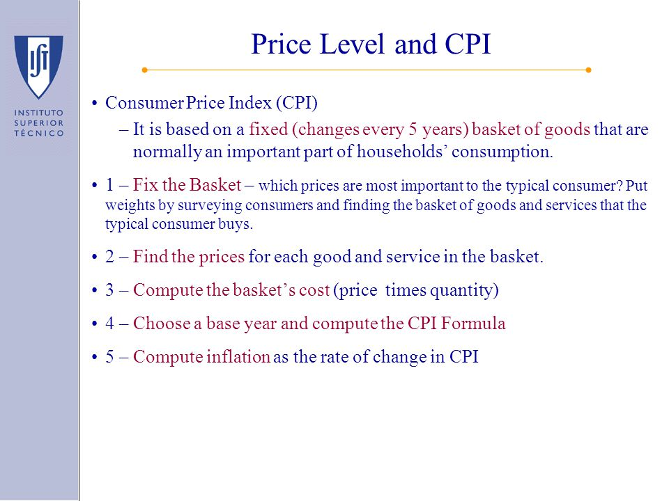 Consumer Price Index (CPI) –It is based on a fixed (changes every 5 years) basket of goods that are normally an important part of households' consumption.