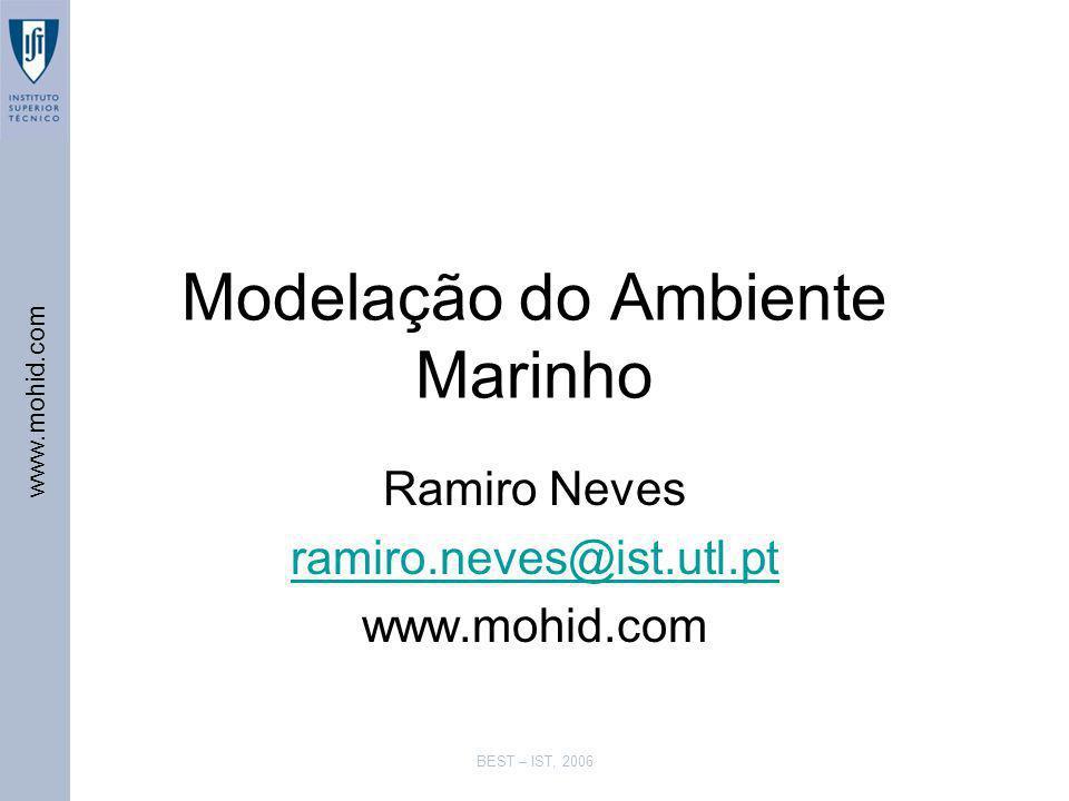 www.mohid.com BEST – IST, 2006 Modelação do Ambiente Marinho Ramiro Neves ramiro.neves@ist.utl.pt www.mohid.com