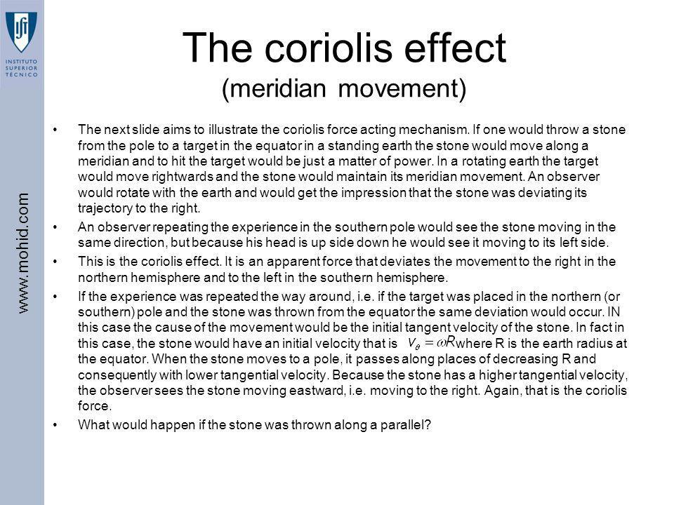www.mohid.com The coriolis effect (meridian movement) The next slide aims to illustrate the coriolis force acting mechanism. If one would throw a ston