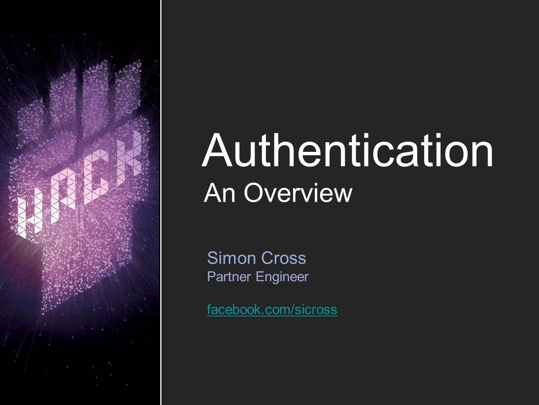 Authentication Simon Cross Partner Engineer facebook.com/sicross An Overview