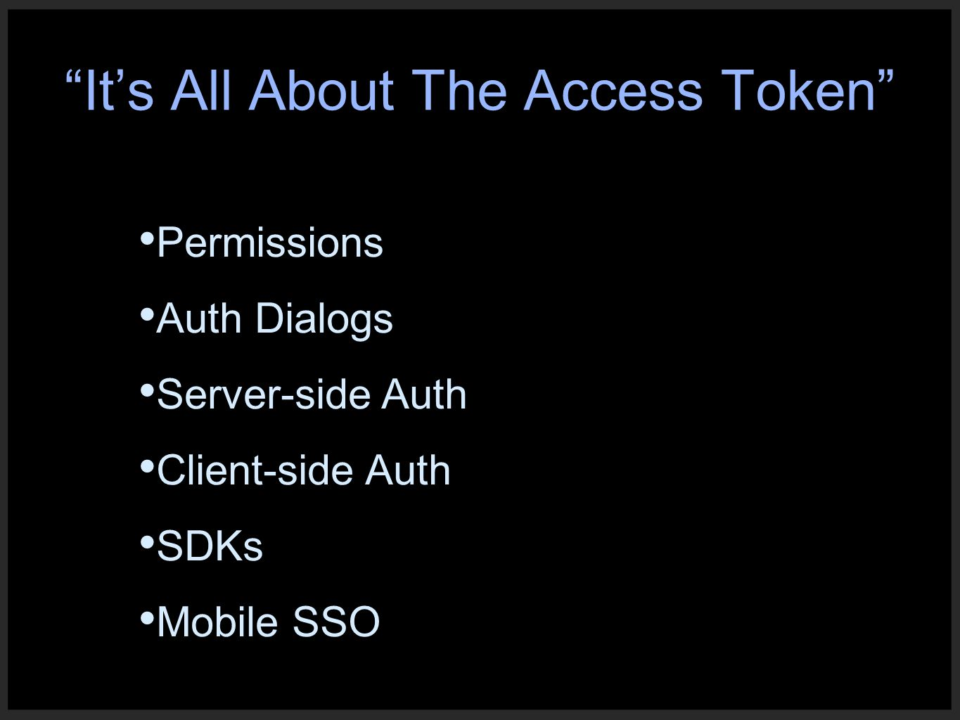 Permissions Auth Dialogs Server-side Auth Client-side Auth SDKs Mobile SSO It's All About The Access Token