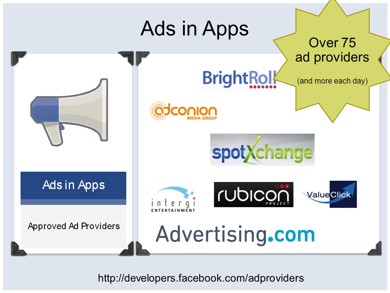 Ads in Apps http://developers.facebook.com/adproviders Over 75 ad providers (and more each day) Ads in Apps Approved Ad Providers