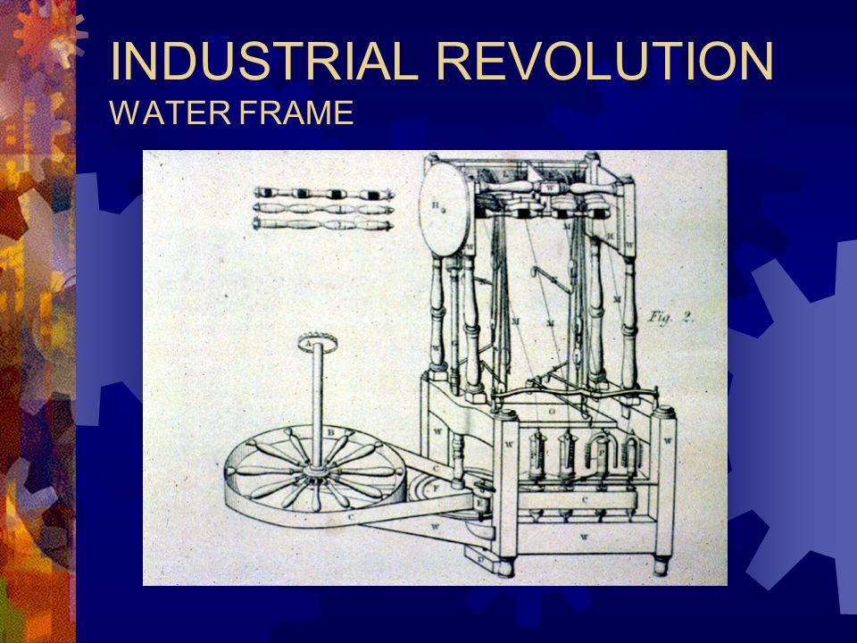 INDUSTRIAL REVOLUTION MECHANICAL INVENTIONS  RICHARD ARKWRIGHT  WATER FRAME  1769  100 SPINDLES DRIVEN BY WATER POWER  INCREASED THREAD PRODUCTIO