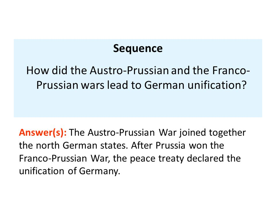 Sequence How did the Austro-Prussian and the Franco- Prussian wars lead to German unification.