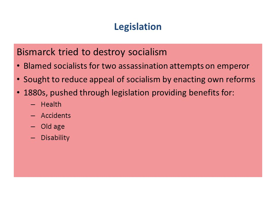 Legislation Bismarck tried to destroy socialism Blamed socialists for two assassination attempts on emperor Sought to reduce appeal of socialism by enacting own reforms 1880s, pushed through legislation providing benefits for: – Health – Accidents – Old age – Disability