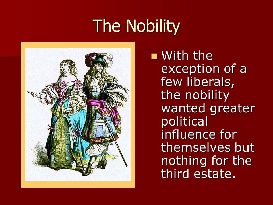The Nobility With the exception of a few liberals, the nobility wanted greater political influence for themselves but nothing for the third estate. Wi