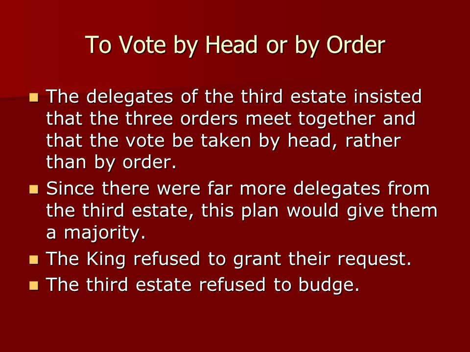To Vote by Head or by Order The delegates of the third estate insisted that the three orders meet together and that the vote be taken by head, rather