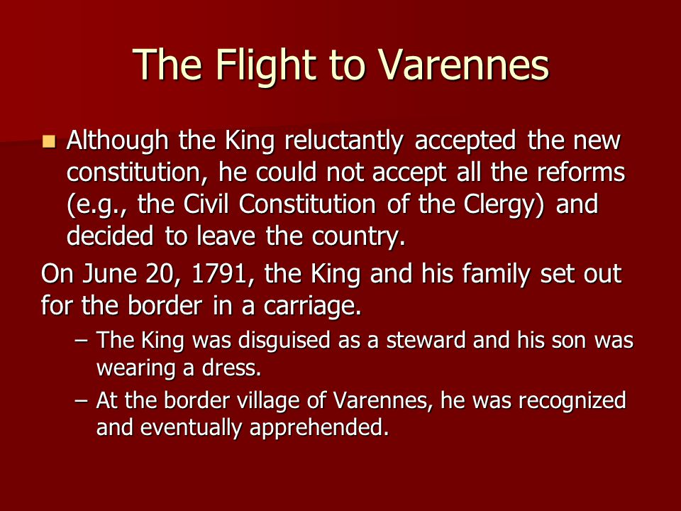 The Flight to Varennes Although the King reluctantly accepted the new constitution, he could not accept all the reforms (e.g., the Civil Constitution