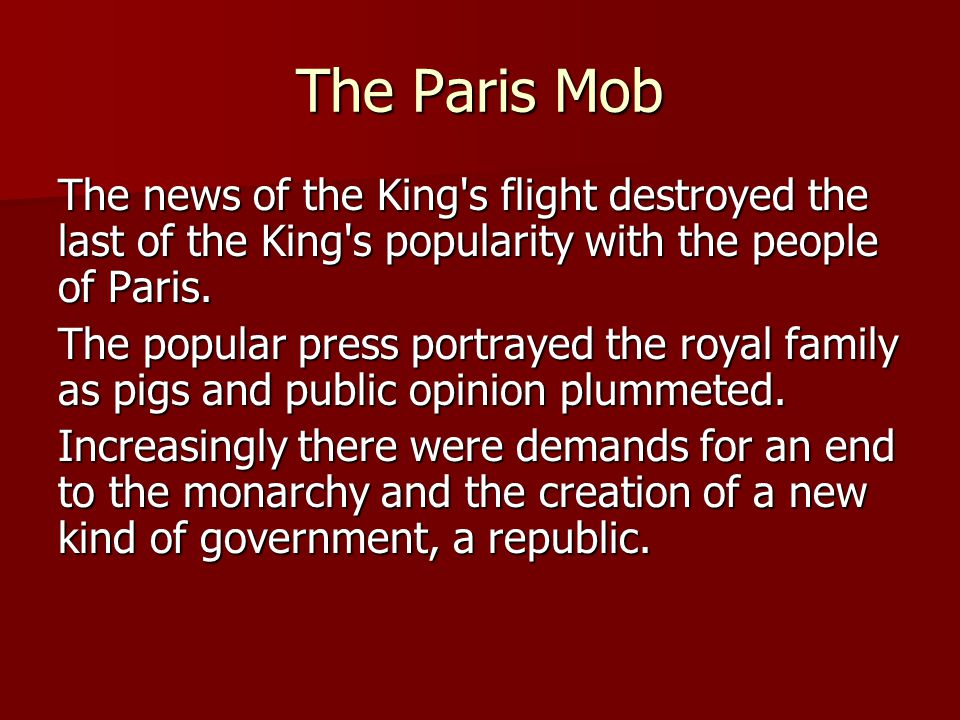 The Paris Mob The news of the King's flight destroyed the last of the King's popularity with the people of Paris. The popular press portrayed the roya