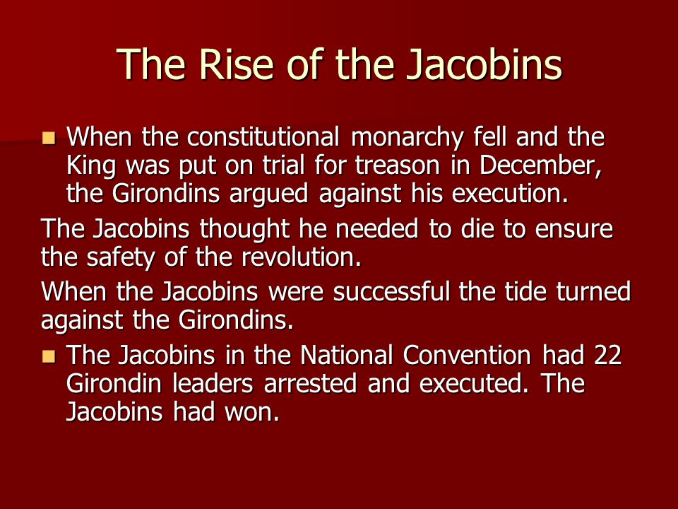 The Rise of the Jacobins When the constitutional monarchy fell and the King was put on trial for treason in December, the Girondins argued against his