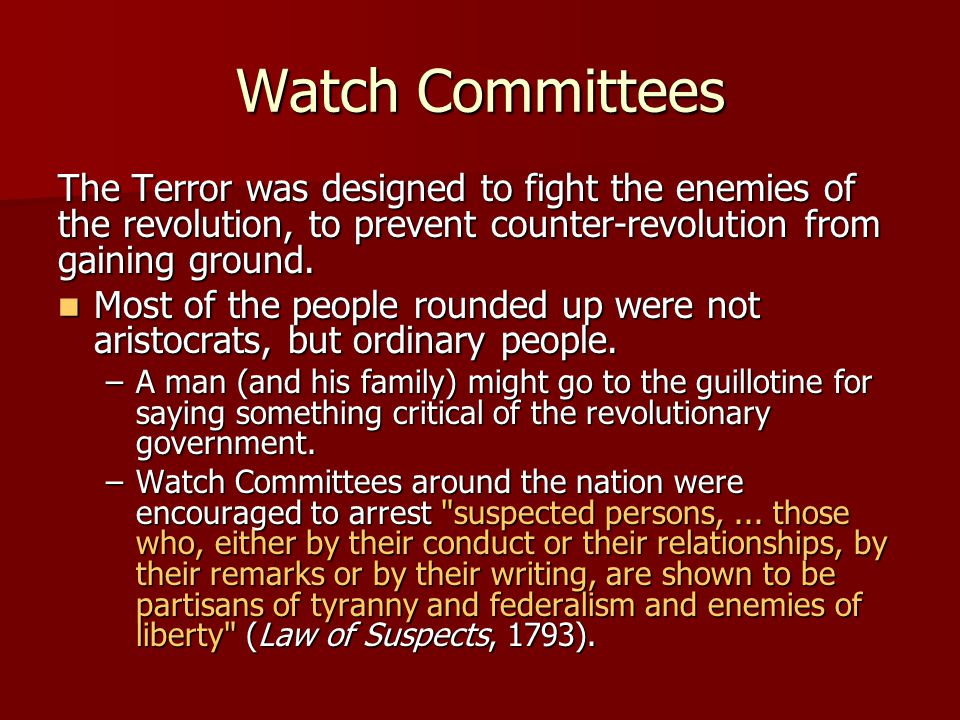 Watch Committees The Terror was designed to fight the enemies of the revolution, to prevent counter-revolution from gaining ground. Most of the people