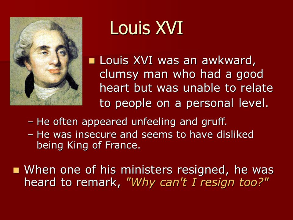 Louis XVI Louis XVI was an awkward, clumsy man who had a good heart but was unable to relate to people on a personal level. Louis XVI was an awkward,