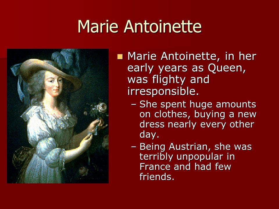 Marie Antoinette Marie Antoinette, in her early years as Queen, was flighty and irresponsible. Marie Antoinette, in her early years as Queen, was flig