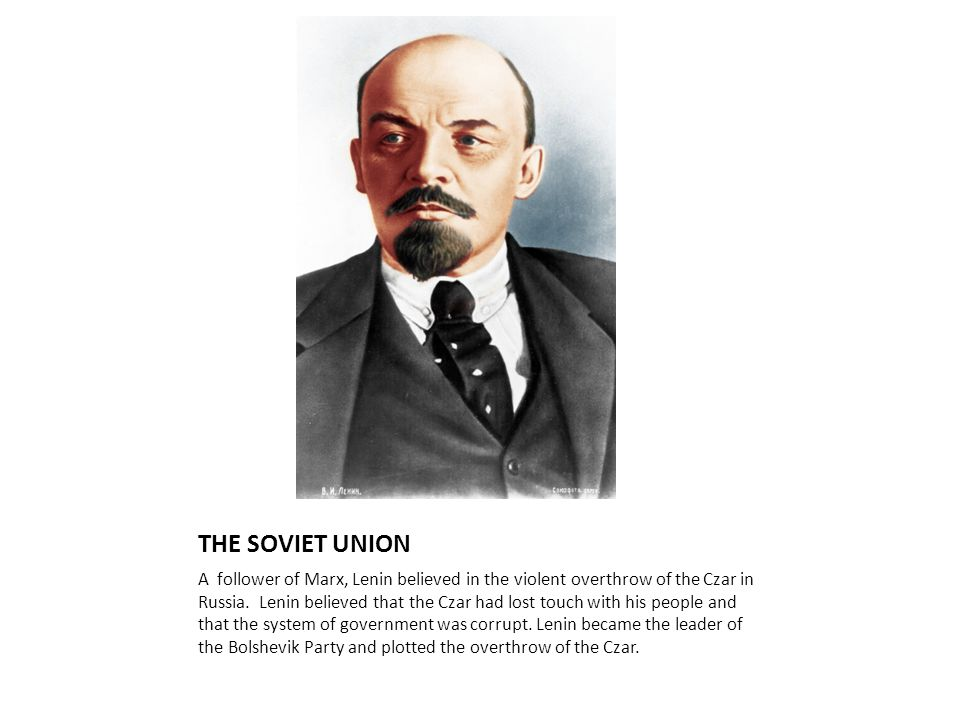THE SOVIET UNION A follower of Marx, Lenin believed in the violent overthrow of the Czar in Russia. Lenin believed that the Czar had lost touch with h