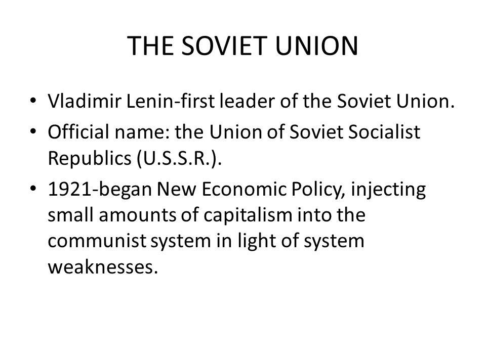 THE SOVIET UNION Vladimir Lenin-first leader of the Soviet Union. Official name: the Union of Soviet Socialist Republics (U.S.S.R.). 1921-began New Ec
