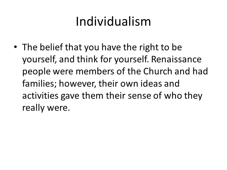 Individualism The belief that you have the right to be yourself, and think for yourself.