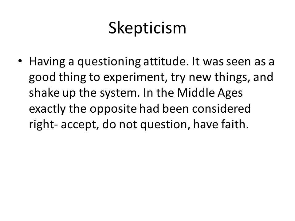 Skepticism Having a questioning attitude.