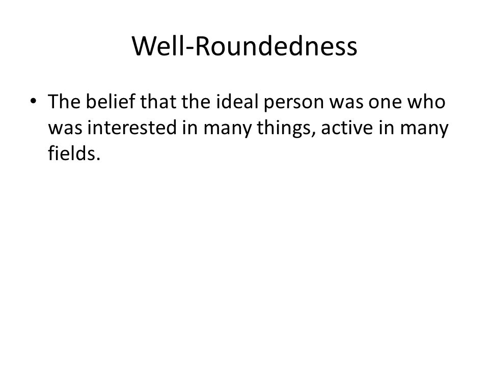 Well-Roundedness The belief that the ideal person was one who was interested in many things, active in many fields.