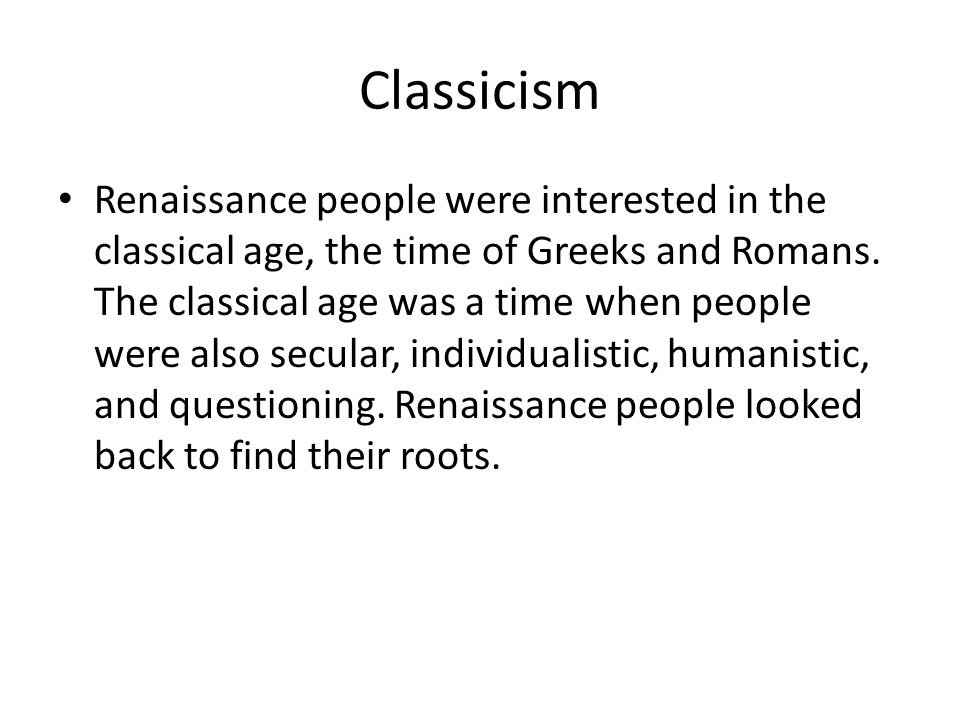 Classicism Renaissance people were interested in the classical age, the time of Greeks and Romans.