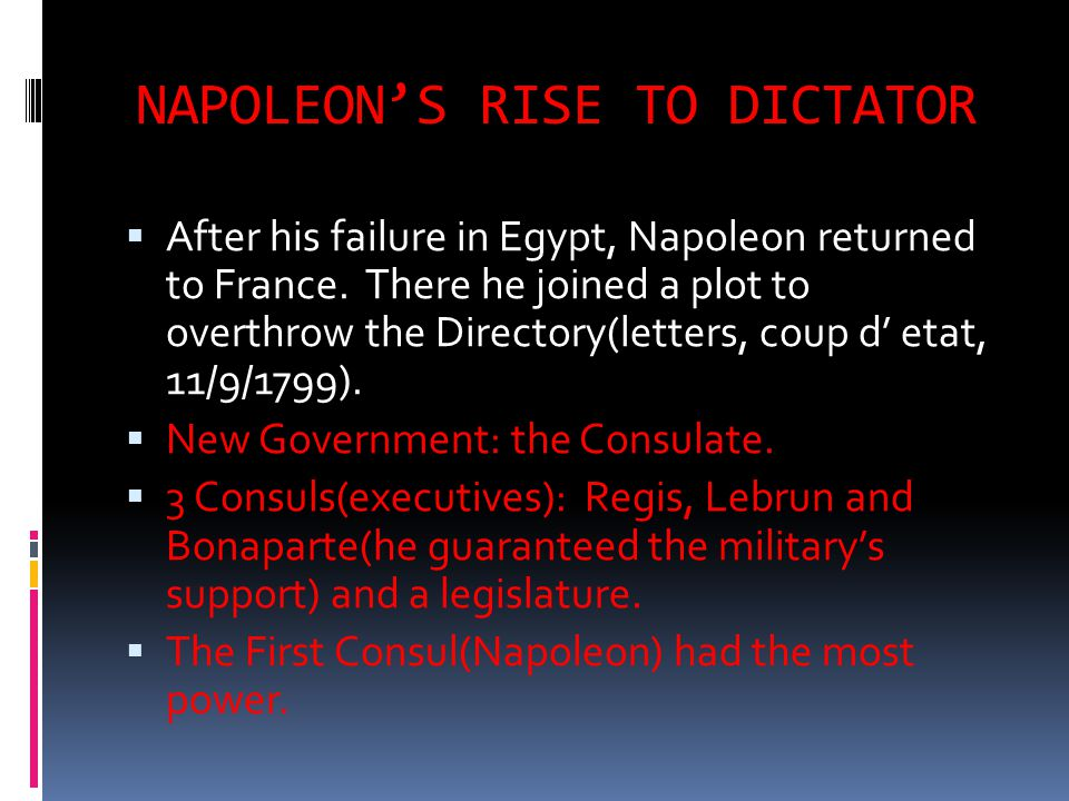 NAPOLEON'S RISE TO DICTATOR  After his failure in Egypt, Napoleon returned to France. There he joined a plot to overthrow the Directory(letters, coup