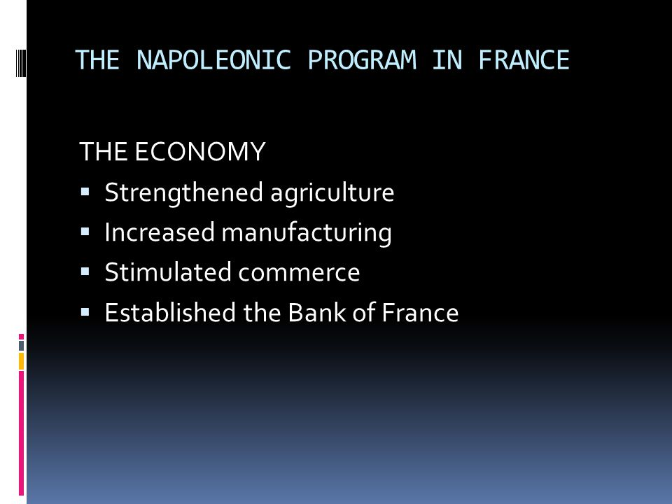 THE NAPOLEONIC PROGRAM IN FRANCE THE ECONOMY  Strengthened agriculture  Increased manufacturing  Stimulated commerce  Established the Bank of Fran