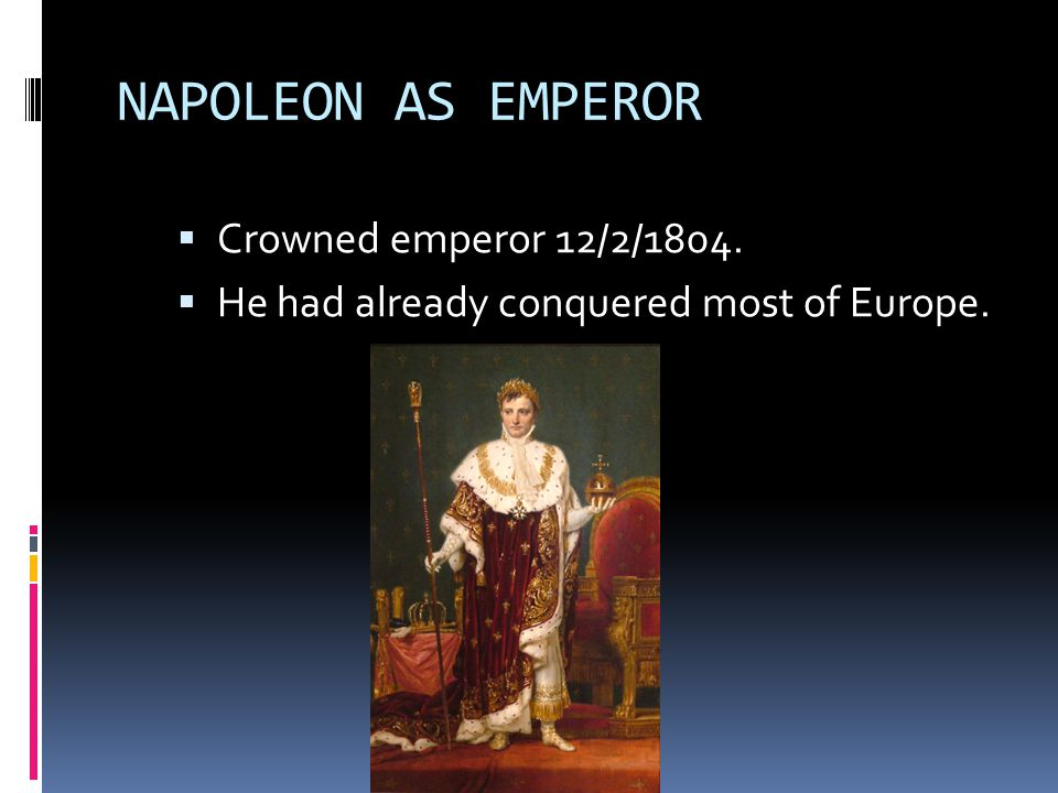NAPOLEON AS EMPEROR  Crowned emperor 12/2/1804.  He had already conquered most of Europe.