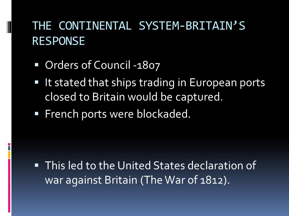 THE CONTINENTAL SYSTEM-BRITAIN'S RESPONSE  Orders of Council -1807  It stated that ships trading in European ports closed to Britain would be captur