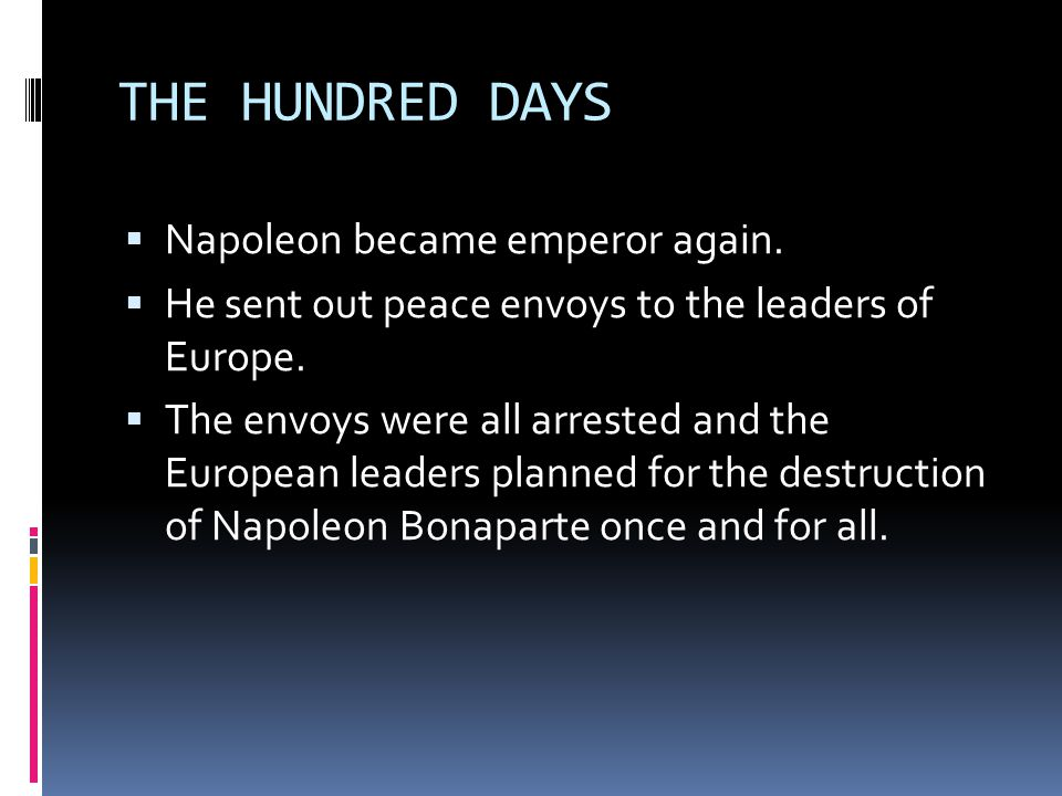 THE HUNDRED DAYS  Napoleon became emperor again.  He sent out peace envoys to the leaders of Europe.  The envoys were all arrested and the European