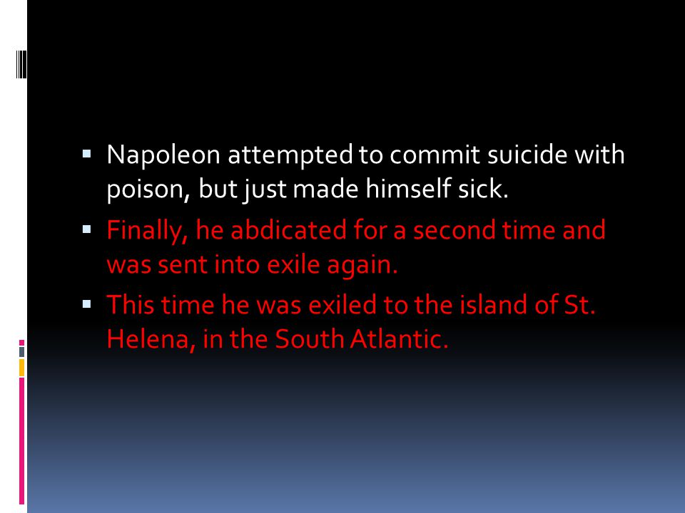  Napoleon attempted to commit suicide with poison, but just made himself sick.  Finally, he abdicated for a second time and was sent into exile agai